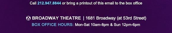 Broadway Theatre | 1681 Broadway (at 53rd Street) Box Office Hours: Mon-Sat 10am-8pm & Sun 12pm-6pm
